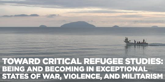 - Toward Critical Refugee Studies: Being and Becoming in Exceptional States of War, Violence, and Militarism
