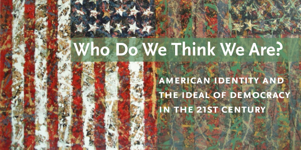 Who Do We Think We Are?: American Identity and the Ideal of Democracy in the 21st Century<br />PI: